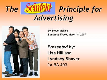 The Seinfeld Principle for Advertising By Steve McKee Business Week, March 8, 2007 Presented by: Lisa Hill and Lyndsey Shaver for BA 493.