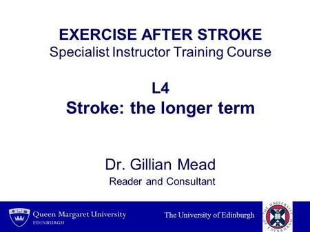 EXERCISE AFTER STROKE Specialist Instructor Training Course L4 Stroke: the longer term Dr. Gillian Mead Reader and Consultant INTRODUCTION Thanking.