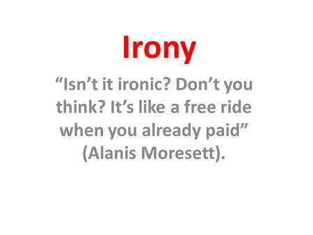 "Irony ""Isn't it ironic? Don't you think? It's like a free ride when you already paid"" (Alanis Moresett)."