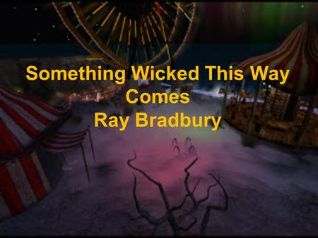 Something Wicked This Way Comes Ray Bradbury. Background From 1955 to 1962 in Los Angeles Bradbury turned a ten page story into this novel Protagonist.