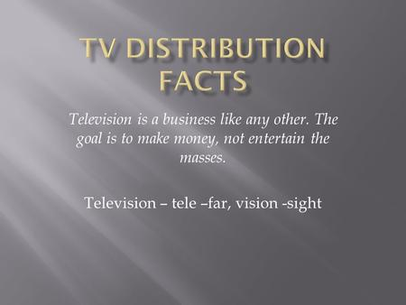 Television is a business like any other. The goal is to make money, not entertain the masses. Television – tele –far, vision -sight.