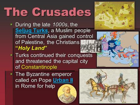 "The Crusades  During the late 1000s, the Seljuq Turks, a Muslim people from Central Asia gained control of Palestine, the Christians ""Holy Land""  Turks."