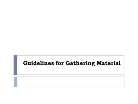 Guidelines for Gathering Material. Expectations  Students are capable of independent inquiry.  Students will gather materials outside of class that.