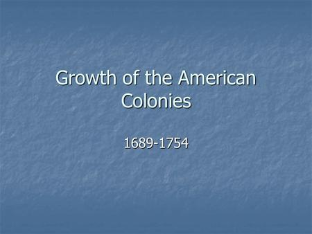 Growth of the American Colonies 1689-1754. Colonies of an Empire.