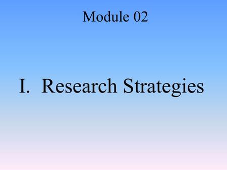 I. Research Strategies Module 02. A. Research Methodology Method of asking questions then drawing logical supported conclusions Researchers need to be.