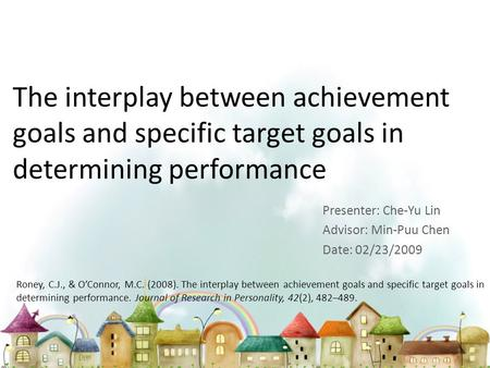 The interplay between achievement goals and specific target goals in determining performance Presenter: Che-Yu Lin Advisor: Min-Puu Chen Date: 02/23/2009.