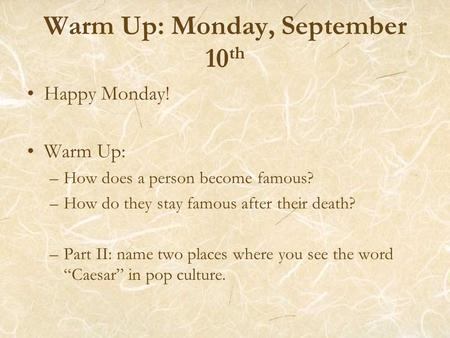Warm Up: Monday, September 10 th Happy Monday! Warm Up: –How does a person become famous? –How do they stay famous after their death? –Part II: name two.