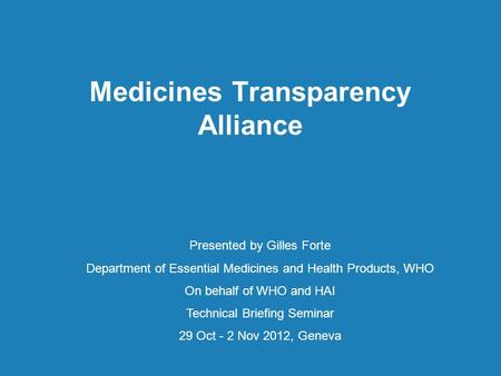 Medicines Transparency Alliance Presented by Gilles Forte Department of Essential Medicines and Health Products, WHO On behalf of WHO and HAI Technical.
