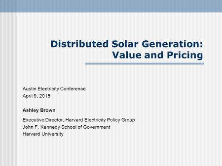 Distributed Solar Generation: Value and Pricing Austin Electricity Conference April 9, 2015 Ashley Brown Executive Director, Harvard Electricity Policy.