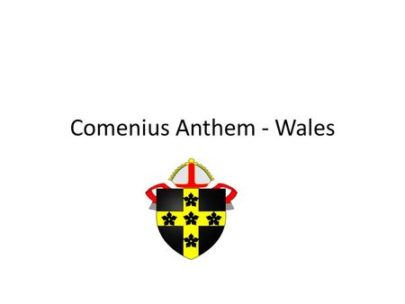 Comenius Anthem - Wales. Welcome to the land of Wales Known as the Land of Song Our Red Dragon represents us Hen wlad fy Nhadau is our song Comenius joins.