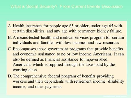 Copyright © 2004 South-Western What is Social Security? From Current Events Discussion A.Health insurance for people age 65 or older, under age 65 with.