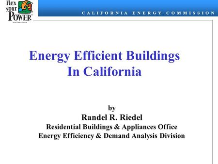 C A L I F O R N I A E N E R G Y C O M M I S S I O N Energy Efficient Buildings In California by Randel R. Riedel Residential Buildings & Appliances Office.