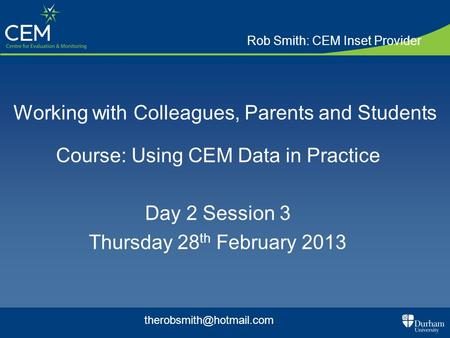 Working with Colleagues, Parents and Students Course: Using CEM Data in Practice Day 2 Session 3 Thursday 28 th February 2013 Rob Smith: CEM Inset Provider.