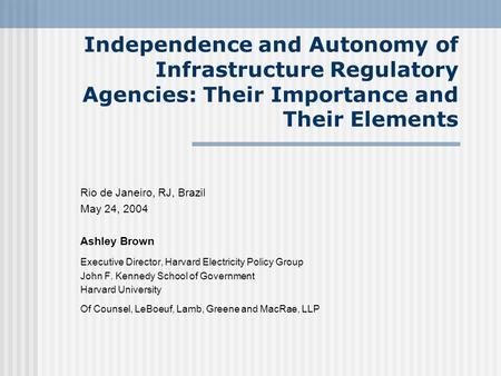 Independence and Autonomy of Infrastructure Regulatory Agencies: Their Importance and Their Elements Rio de Janeiro, RJ, Brazil May 24, 2004 Ashley Brown.