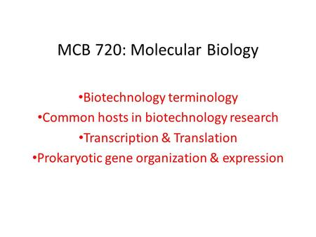 MCB 720: Molecular Biology Biotechnology terminology Common hosts in biotechnology research Transcription & Translation Prokaryotic gene organization &