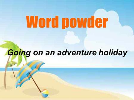 Word powder Going on an adventure holiday. Colin is packing for his adventure holiday. He is thinking to himself.
