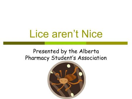 Lice aren't Nice Presented by the Alberta Pharmacy Student's Association.