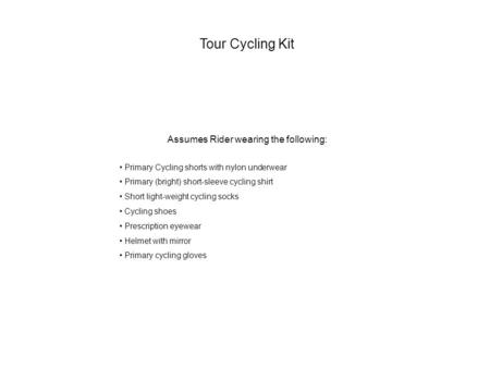 Tour Cycling Kit Assumes Rider wearing the following: Primary Cycling shorts with nylon underwear Primary (bright) short-sleeve cycling shirt Short light-weight.