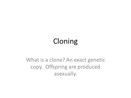 Cloning What is a clone? An exact genetic copy. Offspring are produced asexually.