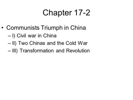 Chapter 17-2 Communists Triumph in China –I) Civil war in China –II) Two Chinas and the Cold War –III) Transformation and Revolution.