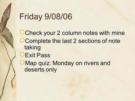 Friday 9/08/06 Check your 2 column notes with mine Complete the last 2 sections of note taking Exit Pass Map quiz: Monday on rivers and deserts only.
