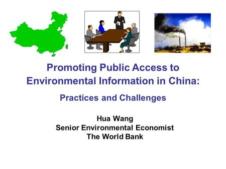 Hua Wang Senior Environmental Economist The World Bank Promoting Public Access to Environmental Information in China: Practices and Challenges.
