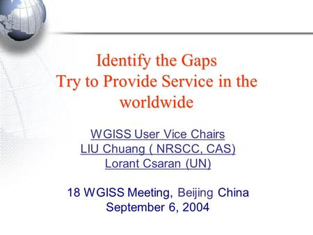 Identify the Gaps Try to Provide Service in the worldwide WGISS User Vice Chairs LIU Chuang ( NRSCC, CAS) Lorant Csaran (UN) 18 WGISS Meeting, Beijing.