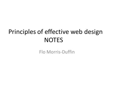 Principles of effective web design NOTES Flo Morris-Duffin.