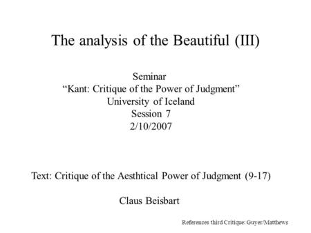 "Seminar ""Kant: Critique of the Power of Judgment"" University of Iceland Session 7 2/10/2007 Text: Critique of the Aesthtical Power of Judgment (9-17) Claus."