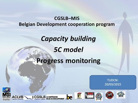 CGSLB–MIS Belgian Development cooperation program Capacity building 5C model Progress monitoring TUDCN: 20/03/2015.