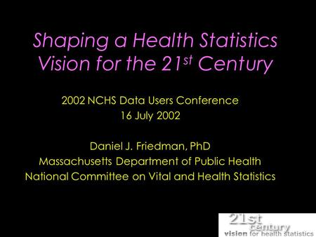 Shaping a Health Statistics Vision for the 21 st Century 2002 NCHS Data Users Conference 16 July 2002 Daniel J. Friedman, PhD Massachusetts Department.