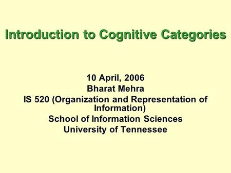 Introduction to Cognitive Categories 10 April, 2006 Bharat Mehra IS 520 (Organization and Representation of Information) School of Information Sciences.