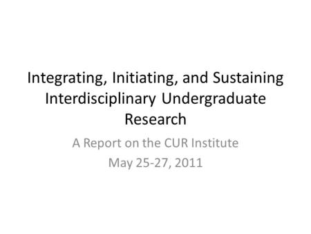 Integrating, Initiating, and Sustaining Interdisciplinary Undergraduate Research A Report on the CUR Institute May 25-27, 2011.