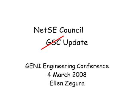 GSC Update GENI Engineering Conference 4 March 2008 Ellen Zegura NetSE Council.