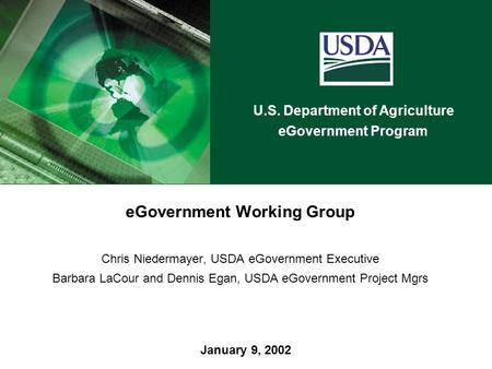 U.S. Department of Agriculture eGovernment Program January 9, 2002 eGovernment Working Group Chris Niedermayer, USDA eGovernment Executive Barbara LaCour.