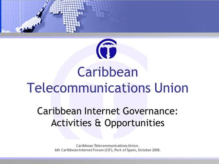 Caribbean Telecommunications Union. 6th Caribbean Internet Forum (CIF), Port of Spain, October 2008. Caribbean Telecommunications Union Caribbean Internet.
