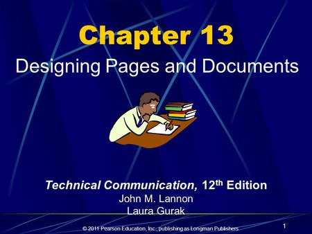 © 2011 Pearson Education, Inc., publishing as Longman Publishers. 1 Chapter 13 Designing Pages and Documents Technical Communication, 12 th Edition John.