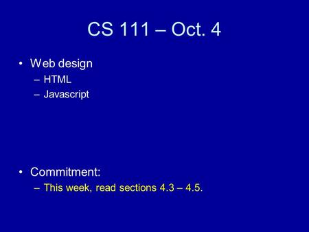 CS 111 – Oct. 4 Web design –HTML –Javascript Commitment: –This week, read sections 4.3 – 4.5.