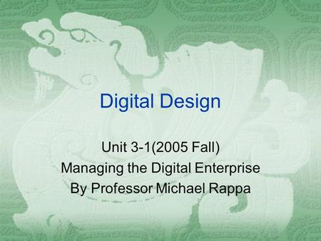 Digital Design Unit 3-1(2005 Fall) Managing the Digital Enterprise By Professor Michael Rappa.