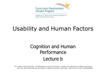 Usability and Human Factors Cognition and Human Performance Lecture b This material (Comp15_Unit3b) was developed by Columbia University, funded by the.