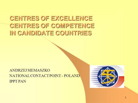 1 CENTRES OF EXCELLENCE CENTRES OF COMPETENCE IN CANDIDATE COUNTRIES ANDRZEJ SIEMASZKO NATIONAL CONTACT POINT - POLAND IPPT PAN.