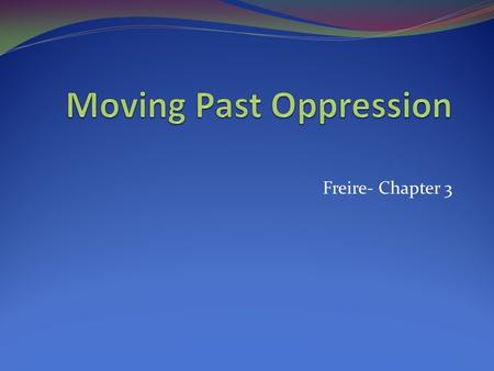 Freire- Chapter 3. Moving Past Oppression Freire is quite frank about what it takes to move past oppression: DIALOGUE Dialogue is really about language.