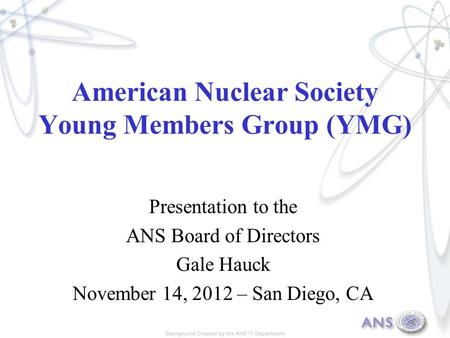 American Nuclear Society Young Members Group (YMG) Presentation to the ANS Board of Directors Gale Hauck November 14, 2012 – San Diego, CA.
