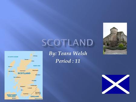 By: Teara Welsh Period : 11.  The capital of Scotland is Edinburgh.