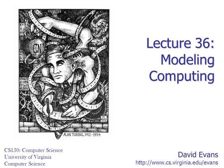 David Evans  CS150: Computer Science University of Virginia Computer Science Lecture 36: Modeling Computing.