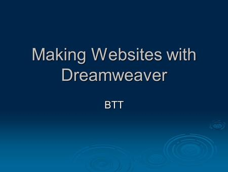 "Making Websites with Dreamweaver BTT. What is Dreamweaver?  ""What You See Is What You Get"" (WYSIWYG) web design software  Rather than writing code and."