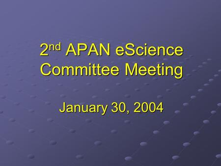 2 nd APAN eScience Committee Meeting January 30, 2004.