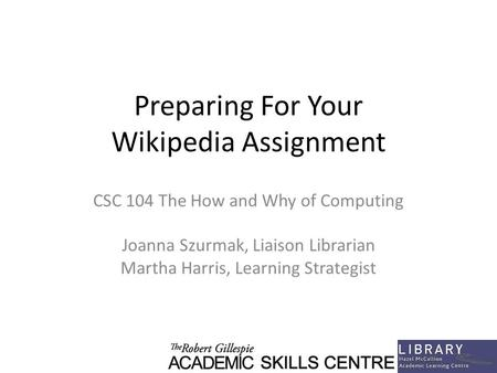 Preparing For Your Wikipedia Assignment CSC 104 The How and Why of Computing Joanna Szurmak, Liaison Librarian Martha Harris, Learning Strategist.