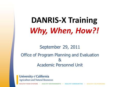 DANRIS-X Training Why, When, How?! September 29, 2011 Office of Program Planning and Evaluation & Academic Personnel Unit.