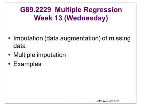 1 G89.2229 Lect 13W Imputation (data augmentation) of missing data Multiple imputation Examples G89.2229 Multiple Regression Week 13 (Wednesday)